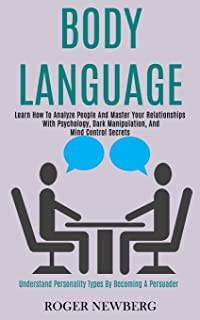 Body Language: Learn How to Analyze People and Master Your Relationships With Psychology, Dark Manipulation, and Mind Cont...