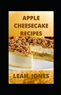 Apple Cheesecake Recipes: The World's Best Cooking Moments with Apple Cheesecake Cookbook