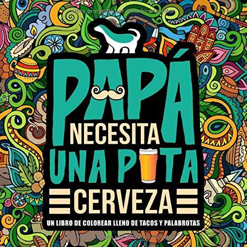 Papá necesita una p*ta cerveza: Un libro de colorear lleno de tacos y palabrotas