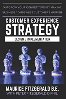 Customer Experience Strategy - Design & Implementation: Outgrow your competitors by making your business to business customers happier (Customer Strategy)