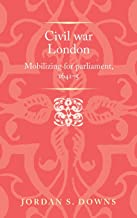 Civil war London: Mobilising for parliament, 1641–5 (Politics, Culture and Society in Early Modern Britain)