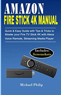 AMAZON FIRE STICK 4K MANUAL: Quick & Easy Guide with Tips &Tricks to Master your Fire TV Stick 4k with Alexa Voice Remote,...