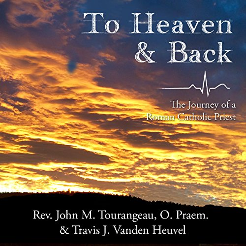 To Heaven & Back     The Journey of a Roman Catholic Priest              By:                                                                                                                                 John Michael Tourangeau,                                                                                        Travis James Vanden Heuvel                               Narrated by:                                                                                                                                 Robert Keesecker                      Length: 2 hrs and 17 mins     20 ratings     Overall 4.2