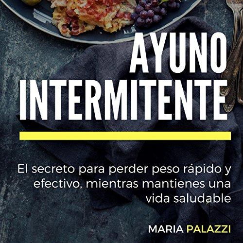 Ayuno Intermitente: El secreto para perder peso rápido y efectivo, mientras mantienes una vida sana y saludable (dietas) (Volume 1) Audiobook By Maria Palazzi cover art