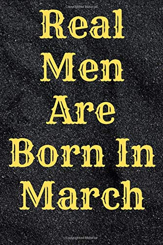Real Men Are Born In March: Notebook And Journal, Lined Notebook, Notebook For Men, Journal Birthday gift Notebook For work, 120 Pages, 6x9  inches