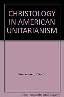 Christology in American Unitarianism: An anthology of outstanding nineteenth and twentieth century Unitarian theologians, with commentary and historical background
