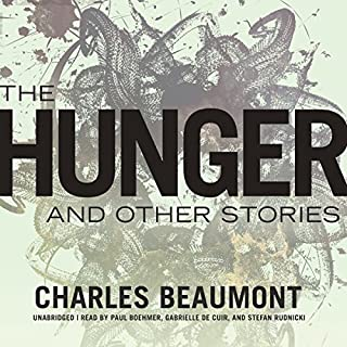 The Hunger and Other Stories                   Written by:                                                                                                                                 Charles Beaumont                               Narrated by:                                                                                                                                 J. Paul Boehmer,                                                                                        Gabrielle de Cuir,                                                                                        Stefan Rudnicki                      Length: 7 hrs and 56 mins     Not rated yet     Overall 0.0