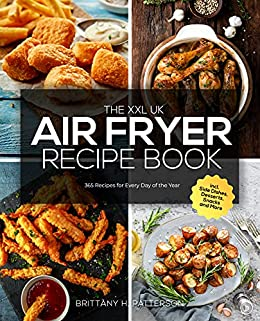 The XXL UK Air Fryer Recipe Book: 365 Recipes for Every Day of the Year incl. Side Dishes, Desserts, Snacks and More (English Edition) par [Brittany H.  Patterson]