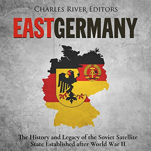 East Germany: The History and Legacy of the Soviet Satellite State Established after World War II audiobook cover art