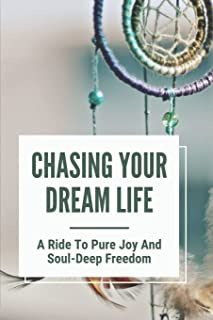 Chasing Your Dream Life: A Ride To Pure Joy And Soul-Deep Freedom: Chasing After Success
