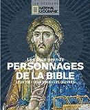 Les plus grands personnages de la Bible: Leur vie, leur rôle, leurs oeuvres (Les dossiers National Geographic)