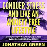 Conquer Stress and Live an Anxiety Free Lifestyle: Living Without Negative Habits and Overcoming Emotional Stress (Habit of Success, Book 6)