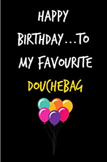 Happy Birthday To My Favourite Douchebag: Rude Gag Funny Birthday Notebook - Cheeky Naughty Gag Joke Journal For Him/Friend/Dad/Husband/Brother/Son - ... (Unique Gift Alternative to Greeting Card)