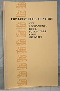 The First half century: The Sacramento Book Collectors Club, 1939-1989, dedicated to the printed word : with a bibliography of the club's publications compiled by Vincent J. Lozito