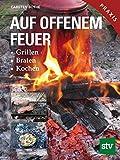 Auf offenem Feuer: Grillen, Braten, Kochen