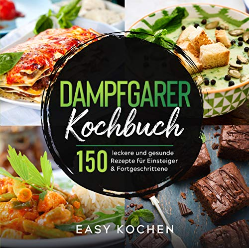 Dampfgarer Kochbuch : 150 leckere und gesunde Rezepte für Einsteiger & Fortgeschrittene (Küchengeräte 1)