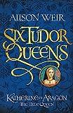 Six Tudor Queens - Katherine of Aragon, The True Queen: Six Tudor Queens 1