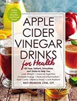 Apple Cider Vinegar Drinks for Health: 100 Teas, Seltzers, Smoothies, and Drinks to Help You • Lose Weight • Improve Digestion • Increase Energy • Reduce Inflammation • Ease Colds • Relieve Stress • Look Radiant