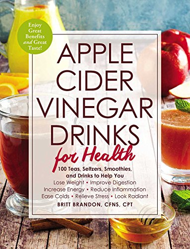 Apple Cider Vinegar Drinks for Health: 100 Teas, Seltzers, Smoothies, and Drinks to Help You • Lose Weight • Improve Digestion • Increase Energy • Reduce ... Ease Colds • Relieve Stress • Look Radiant