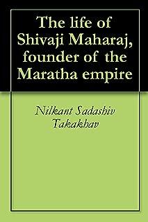 The life of Shivaji Maharaj, founder of the Maratha empire