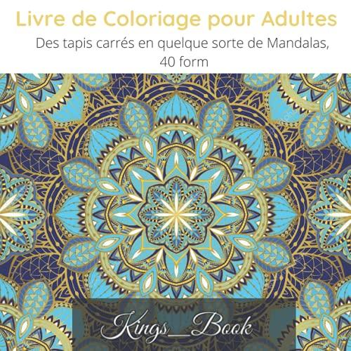 Livre de Coloriage pour Adultes Des tapis carrés en quelque sorte de Mandalas, 40 form: Livre de coloriage pour les amoureux de coloriage complex ; 86 pages de créativité pour adultes, 8,5x8,5 pouces