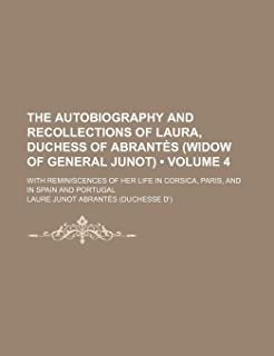 The Autobiography and Recollections of Laura, Duchess of Abrantes (Widow of General Junot) (Volume 4); With Reminiscences ...