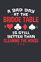 A Bad Day At the Bridge Table Is Still Better Than Cleaning the House: Bridge Player Journal, Blank Paperback Notebook to Write in, Bridge Game Gift