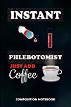 Instant Phlebotomist Just add Coffee: Composition Notebook, Funny Sarcastic Birthday Journal for Venipuncture, Phlebotomy Injection Professionals to write on