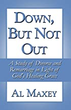 Down, But Not Out: A Study of Divorce and Remarriage in Light of God's Healing Grace