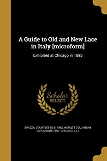 A Guide to Old and New Lace in Italy [Microform]