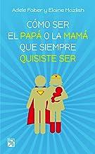 Cómo ser el papá o la mamá que siempre quisiste ser (Spanish Edition)