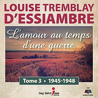 L'amour au temps d'une guerre 3     1945-1948              Auteur(s):                                                                                                                                 Louise Tremblay-D'Essiambre                               Narrateur(s):                                                                                                                                 Louise Tremblay-D'Essiambre                      Durée: 9 h et 25 min     1 évaluation     Au global 5,0