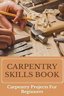 Carpentry Skills Book: Carpentry Projects For Beginners: What Do Carpenters Do
