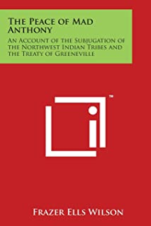 The Peace of Mad Anthony: An Account of the Subjugation of the Northwest Indian Tribes and the Treaty of Greeneville