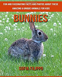 Bunnies: Fun and Fascinating Facts and Photos about These Amazing & Unique Animals for Kids