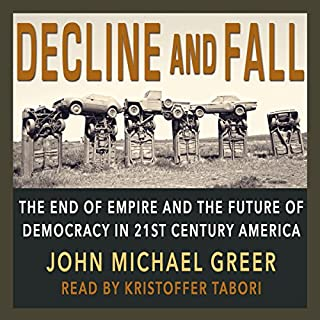 Decline and Fall     The End of Empire and the Future of Democracy in 21st Century America              By:                                                                                                                                 John Michael Greer                               Narrated by:                                                                                                                                 Kristoffer Tabori                      Length: 10 hrs and 22 mins     3 ratings     Overall 5.0