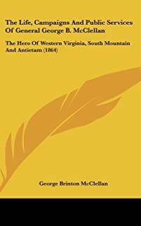 The Life, Campaigns and Public Services of General George B. McClellan: The Hero of Western Virginia, South Mountain and A...