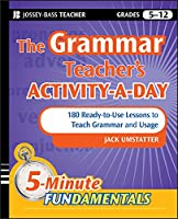 The Grammar Teacher's Activity-a-Day: 180 Ready-to-Use Lessons to Teach Grammar and Usage (JB-Ed: 5 Minute FUNdamentals)