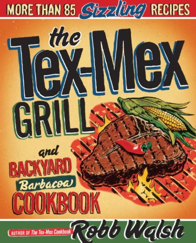 The Tex-Mex Grill and Backyard Barbacoa Cookbook: More Than 85 Sizzling Recipes...