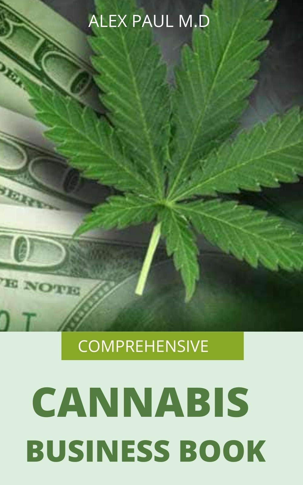 COMPREHENSIVE CANNABIS BUSINESS BOOK: PREFECT GUIDE ON HOW TO GROW CANNABIS INDOOR OR OUTDOOR PLUS WAYS TO SUCCEED IN ITS BUSINESS
