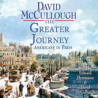 The Greater Journey     Americans in Paris, 1830-1900              By:                                                                                                                                 David McCullough                               Narrated by:                                                                                                                                 Edward Herrmann                      Length: 8 hrs and 48 mins     48 ratings     Overall 3.9
