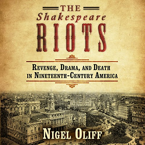 The Shakespeare Riots: Revenge, Drama, and Death in Nineteenth-Century America audiobook cover art