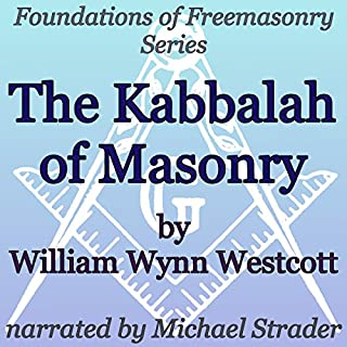 The Kabbalah of Masonry     Foundations of Freemasonry Series              By:                                                                                                                                 William Wynn Westcott                               Narrated by:                                                                                                                                 Michael Strader                      Length: 35 mins     6 ratings     Overall 3.3