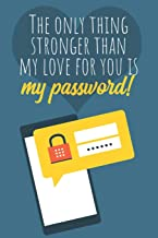 The only thing stronger than my love for you is my password!: Great Valentine's Day Gift ! Keep your website login credent...