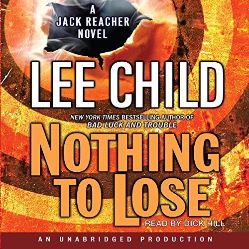 Nothing to Lose     A Jack Reacher Novel              By:                                                                                                                                 Lee Child                               Narrated by:                                                                                                                                 Dick Hill                      Length: 14 hrs and 25 mins     3,859 ratings     Overall 4.3