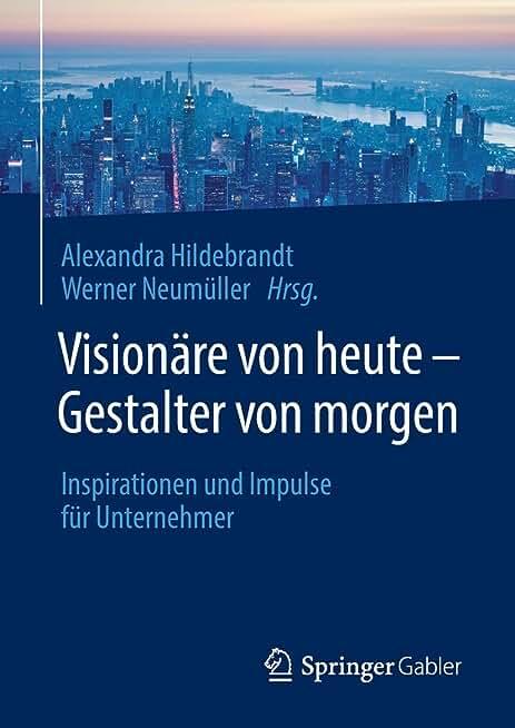 Visionäre Von Heute   Gestalter Von Morgen: Inspirationen Und Impulse Für Unternehmer