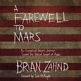 A Farewell to Mars     An Evangelical Pastor's Journey toward the Biblical Gospel of Peace              By:                                                                                                                                 Brian Zahnd                               Narrated by:                                                                                                                                 Dean Gallagher                      Length: 4 hrs and 58 mins     127 ratings     Overall 4.7