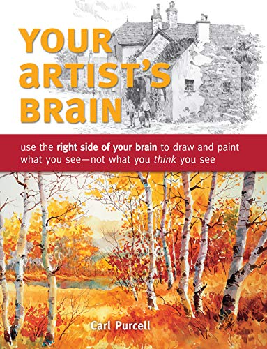 Your Artist's Brain: Use the right side of your brain to draw and paint what you see - not what you t hink you see