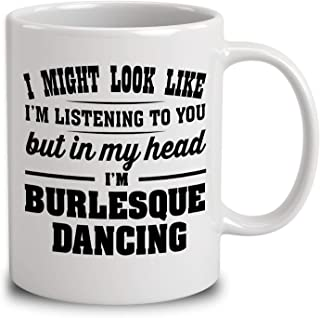 I Might Look Like Im Listening To You, But In My Head Im Burlesque Dancing Coffee Mug (White, 11 oz)