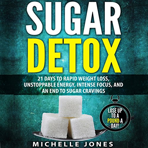 Sugar Detox: 21 Days to Rapid Weight Loss, Unstoppable Energy, Intense Focus, and an End to Sugar Cravings audiobook cover art